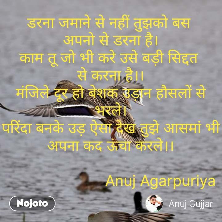 डरना जमाने से नहीं तुझको बस  अपनो से डरना है। काम तू जो भी करे उसे बड़ी सिद्दत  से करना है।। मंजिले दूर हो बेशक उड़ान हौसलों से भरले। परिंदा बनके उड़ ऐसा देख तुझे आसमां भी अपना कद ऊंचा करले।।                         Anuj Agarpuriya #NojotoQuote