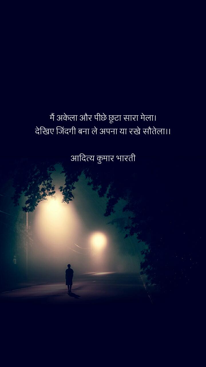 मैं अकेला और पीछे छूटा सारा मेला। देखिए जिंदगी बना ले अपना या रखे सौतेला।।  आदित्य कुमार भारती