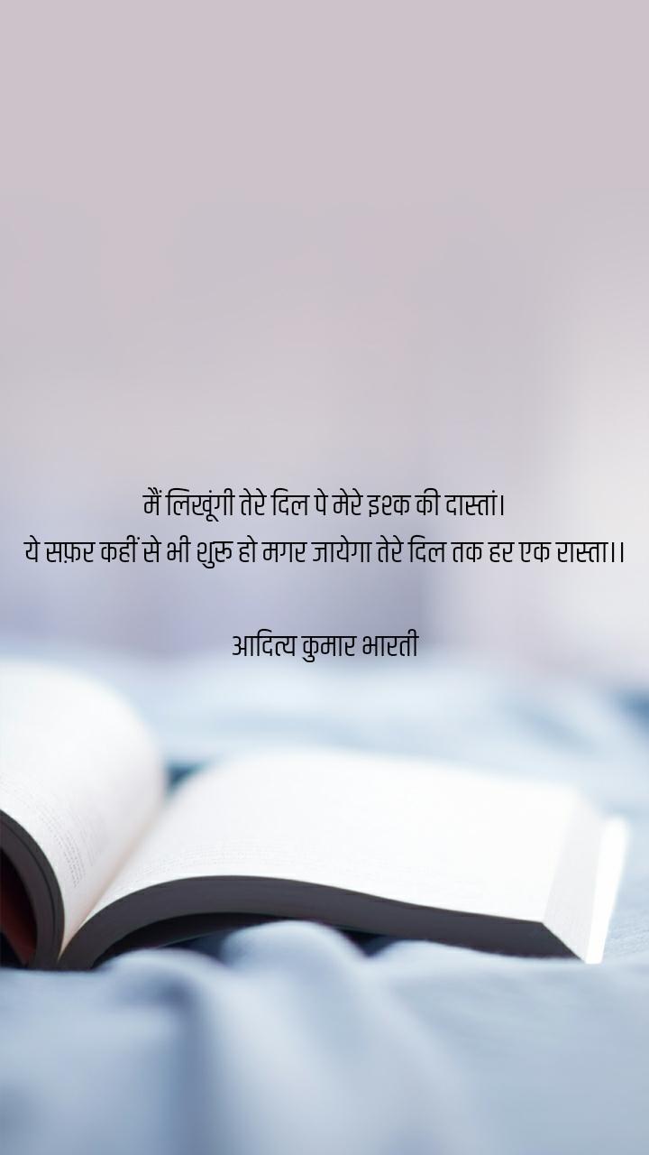 मैं लिखूंगी तेरे दिल पे मेरे इश्क की दास्तां। ये सफ़र कहीं से भी शुरू हो मगर जायेगा तेरे दिल तक हर एक रास्ता।।  आदित्य कुमार भारती