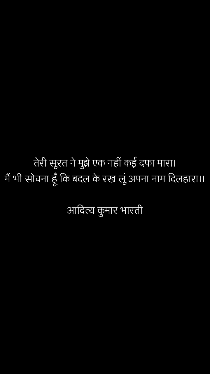 तेरी सूरत ने मुझे एक नहीं कई दफा मारा। मैं भी सोचना हूँ कि बदल के रख लूं अपना नाम दिलहारा।।  आदित्य कुमार भारती