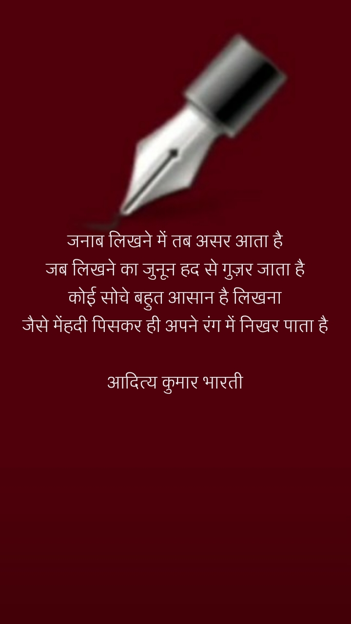 जनाब लिखने में तब असर आता है जब लिखने का जुनून हद से गुज़र जाता है कोई सोचे बहुत आसान है लिखना जैसे मेंहदी पिसकर ही अपने रंग में निखर पाता है  आदित्य कुमार भारती