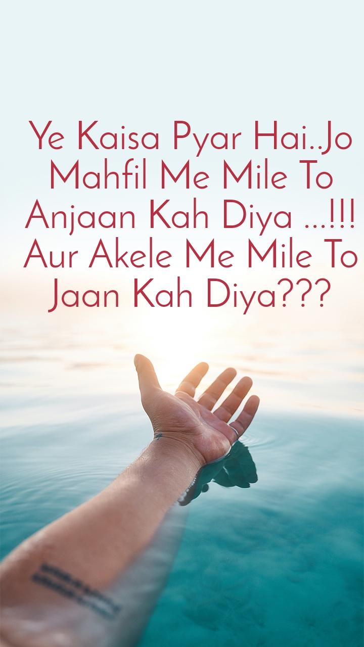 Ye Kaisa Pyar Hai..Jo Mahfil Me Mile To Anjaan Kah Diya ...!!! Aur Akele Me Mile To Jaan Kah Diya???