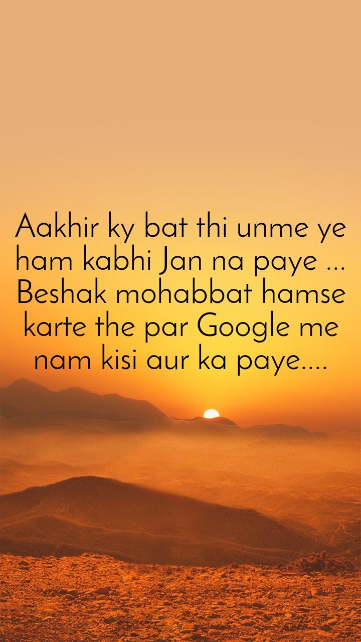 Aakhir ky bat thi unme ye ham kabhi Jan na paye ... Beshak mohabbat hamse karte the par Google me nam kisi aur ka paye....