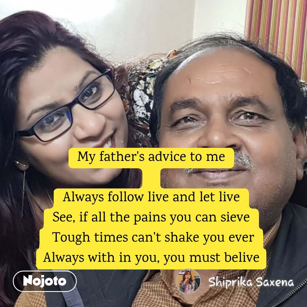 My father's advice to me  Always follow live and let live See, if all the pains you can sieve  Tough times can't shake you ever Always with in you, you must belive