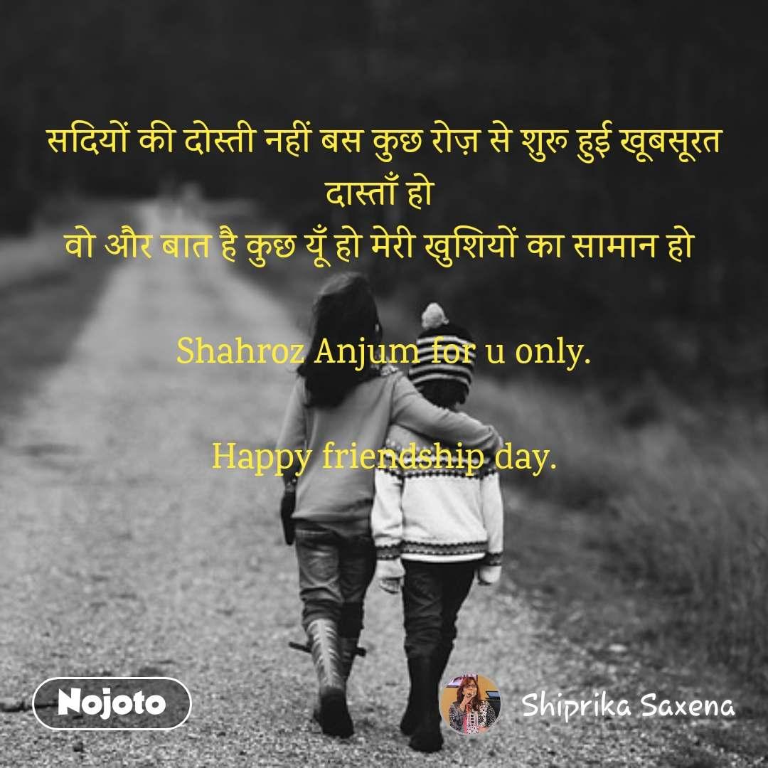 सदियों की दोस्ती नहीं बस कुछ रोज़ से शुरू हुई खूबसूरत दास्ताँ हो  वो और बात है कुछ यूँ हो मेरी खुशियों का सामान हो   Shahroz Anjum for u only.  Happy friendship day.