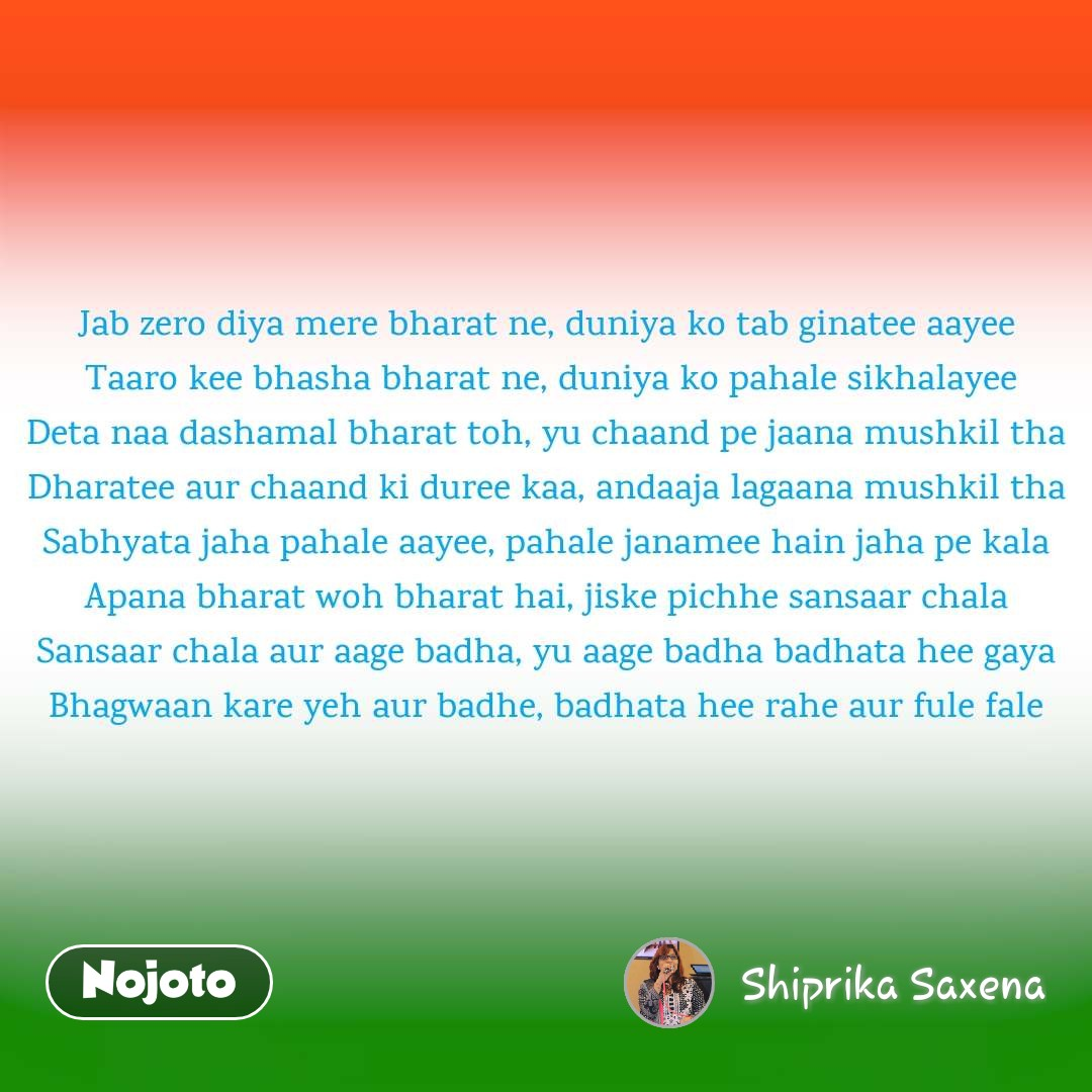 Jab zero diya mere bharat ne, duniya ko tab ginatee aayee Taaro kee bhasha bharat ne, duniya ko pahale sikhalayee Deta naa dashamal bharat toh, yu chaand pe jaana mushkil tha Dharatee aur chaand ki duree kaa, andaaja lagaana mushkil tha Sabhyata jaha pahale aayee, pahale janamee hain jaha pe kala Apana bharat woh bharat hai, jiske pichhe sansaar chala Sansaar chala aur aage badha, yu aage badha badhata hee gaya Bhagwaan kare yeh aur badhe, badhata hee rahe aur fule fale