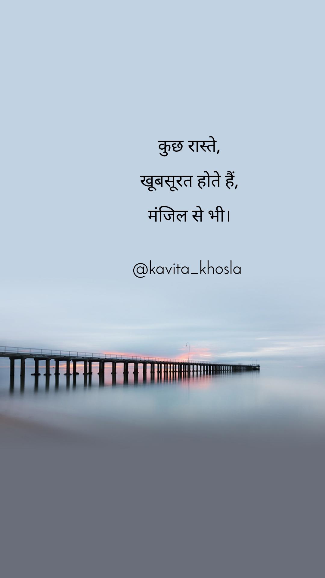 कुछ रास्ते,  खूबसूरत होते हैं,  मंजिल से भी।   @kavita_khosla
