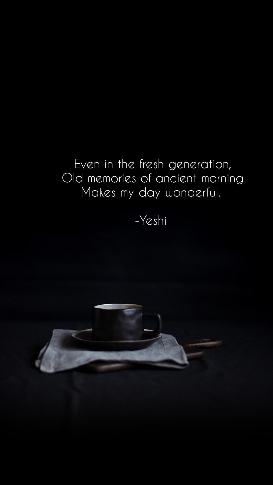Even in the fresh generation, Old memories of ancient morning Makes my day wonderful.   -Yeshi