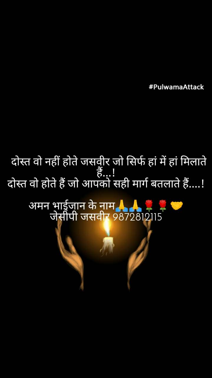#PulwamaAttack   दोस्त वो नहीं होते जसवीर जो सिर्फ हां में हां मिलाते हैं...! दोस्त वो होते हैं जो आपको सही मार्ग बतलाते हैं....!  अमन भाईजान के नाम🙏🙏🌹🌹🤝 जेसीपी जसवीर 9872812115