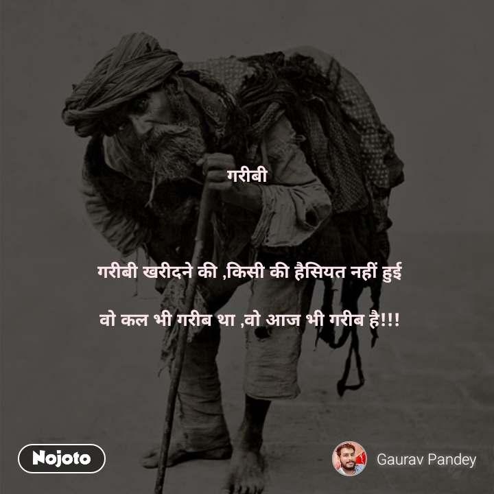 गरीबी     गरीबी खरीदने की ,किसी की हैसियत नहीं हुई   वो कल भी गरीब था ,वो आज भी गरीब है!!!