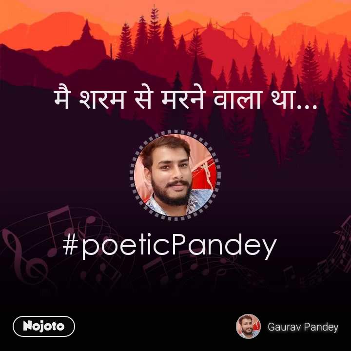 मै शरम से मरने वाला था... #poeticPandey