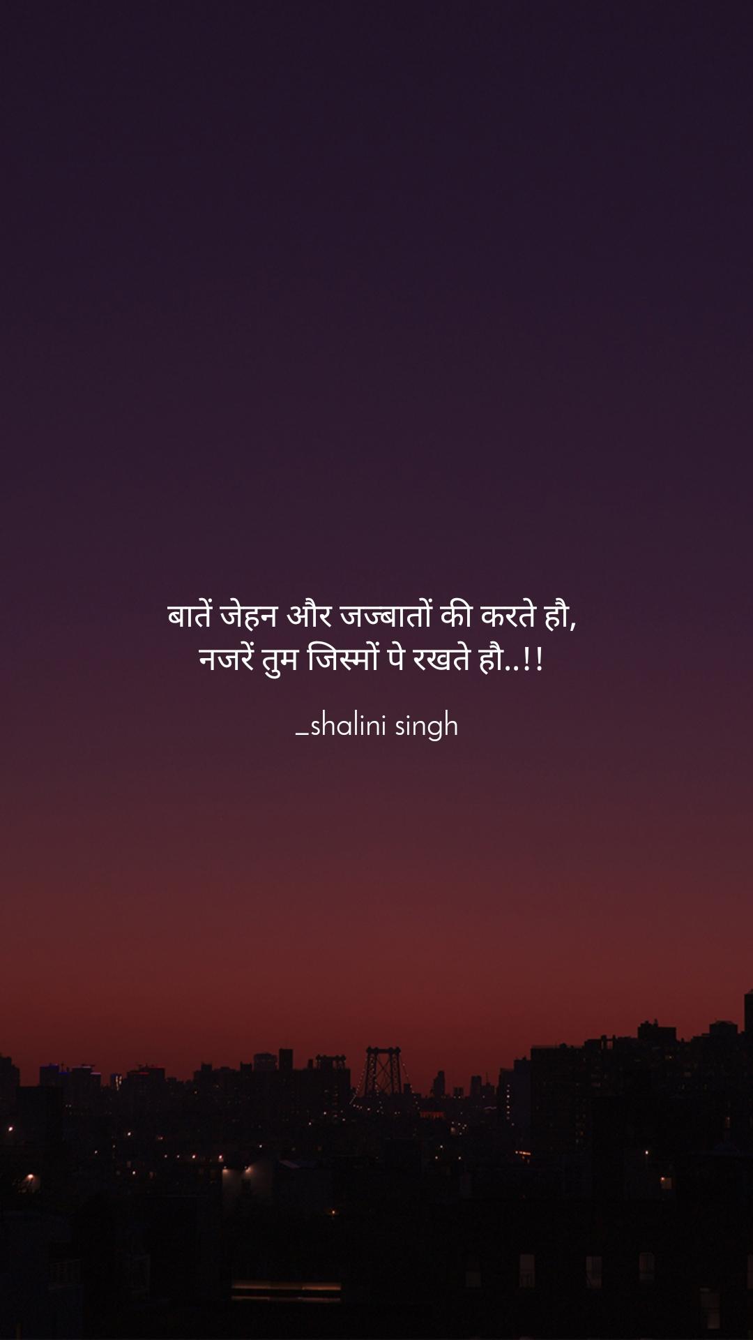 बातें जेहन और जज्बातों की करते हौ,  नजरें तुम जिस्मों पे रखते हौ..!!   _shalini singh