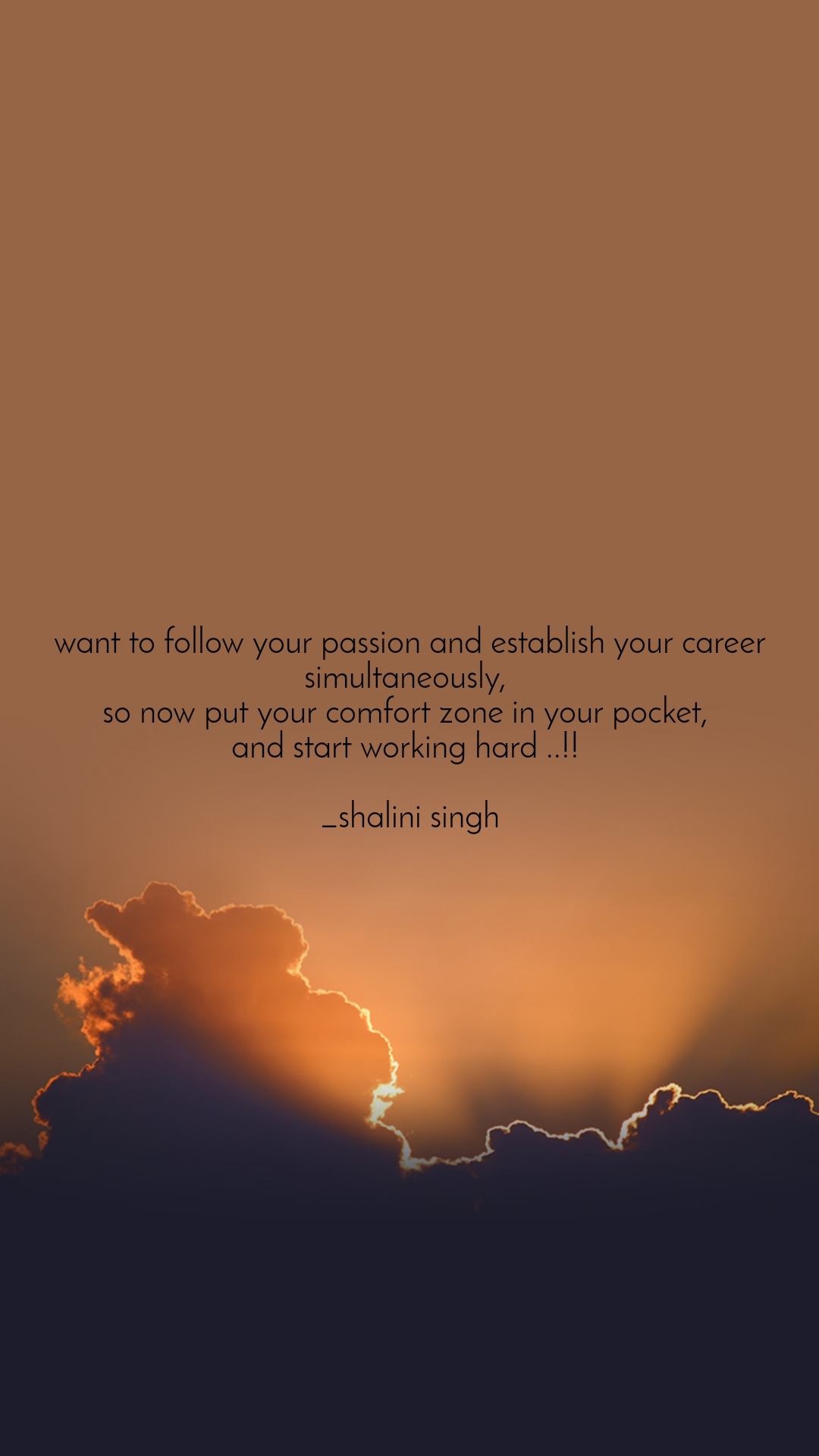 want to follow your passion and establish your career simultaneously,  so now put your comfort zone in your pocket,  and start working hard ..!!   _shalini singh