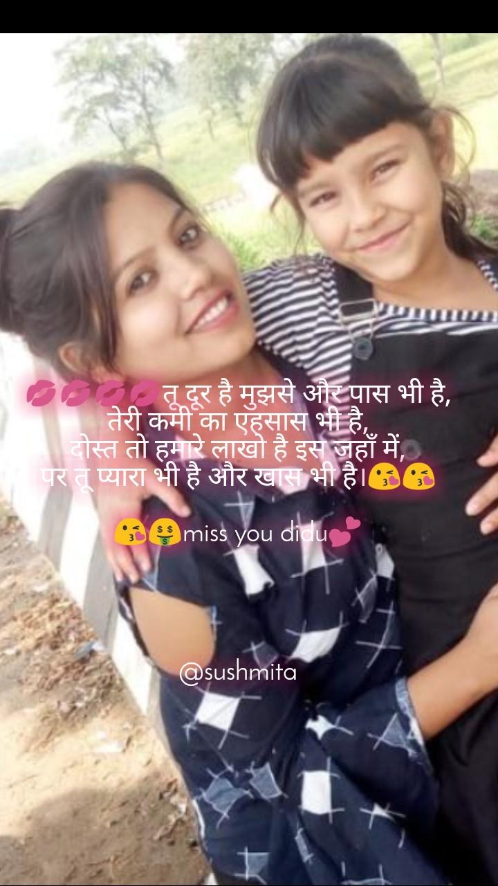 💋💋💋💋तू दूर है मुझसे और पास भी है, तेरी कमी का एहसास भी है, दोस्त तो हमारे लाखो है इस जहाँ में, पर तू प्यारा भी है और खास भी है।😘😘  😘🤑miss you didu💕     @sushmita