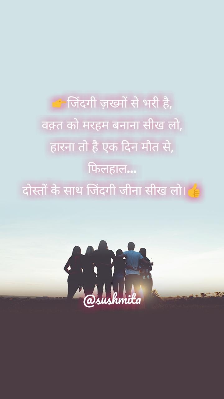 👉जिंदगी ज़ख्मों से भरी है, वक़्त को मरहम बनाना सीख लो, हारना तो है एक दिन मौत से, फिलहाल… दोस्तों के साथ जिंदगी जीना सीख लो।👍     @sushmita