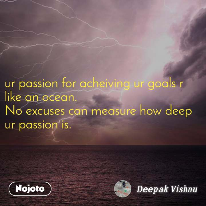 ur passion for acheiving ur goals r like an ocean. No excuses can measure how deep ur passion is.