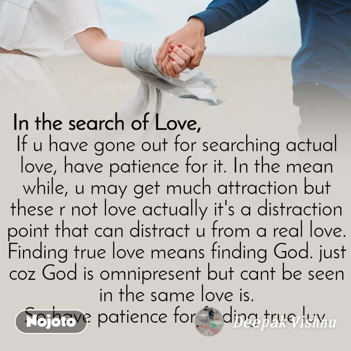 In the search of Love  If u have gone out for searching actual love, have patience for it. In the mean while, u may get much attraction but these r not love actually it's a distraction point that can distract u from a real love. Finding true love means finding God. just coz God is omnipresent but cant be seen in the same love is. So have patience for finding true luv.