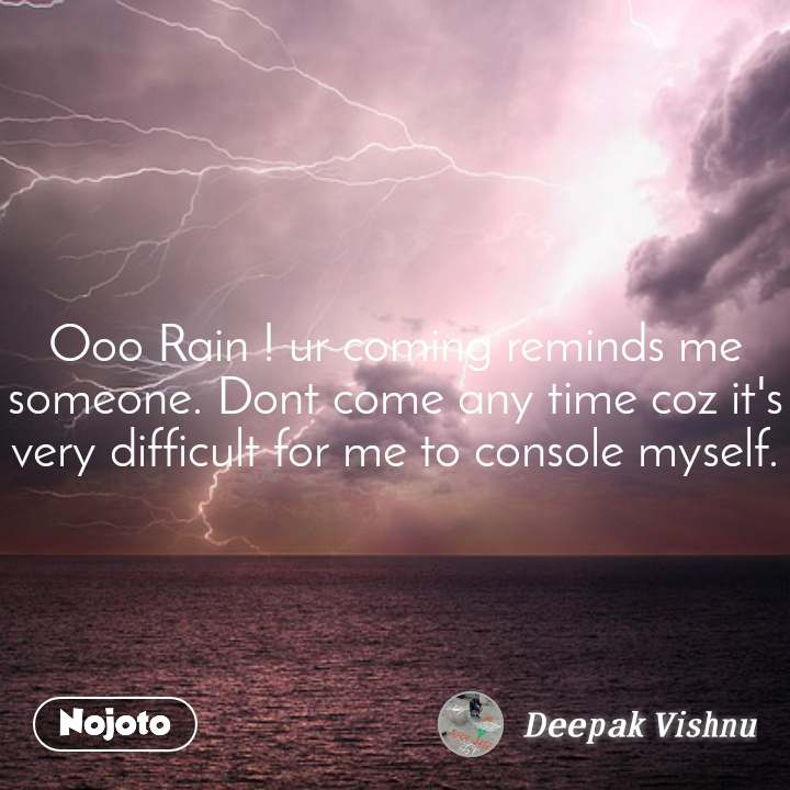 Ooo Rain ! ur coming reminds me someone. Dont come any time coz it's very difficult for me to console myself.