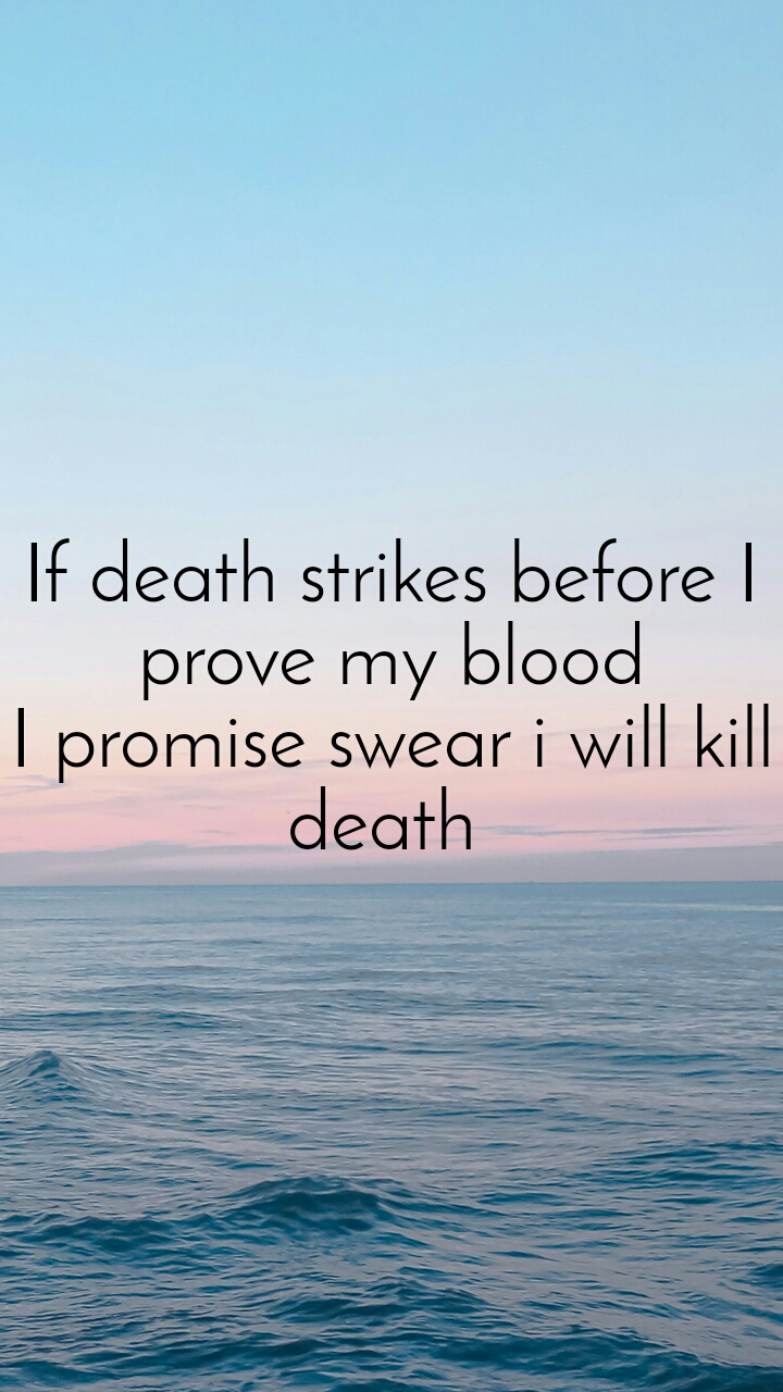 If death strikes before I prove my blood I promise swear i will kill death