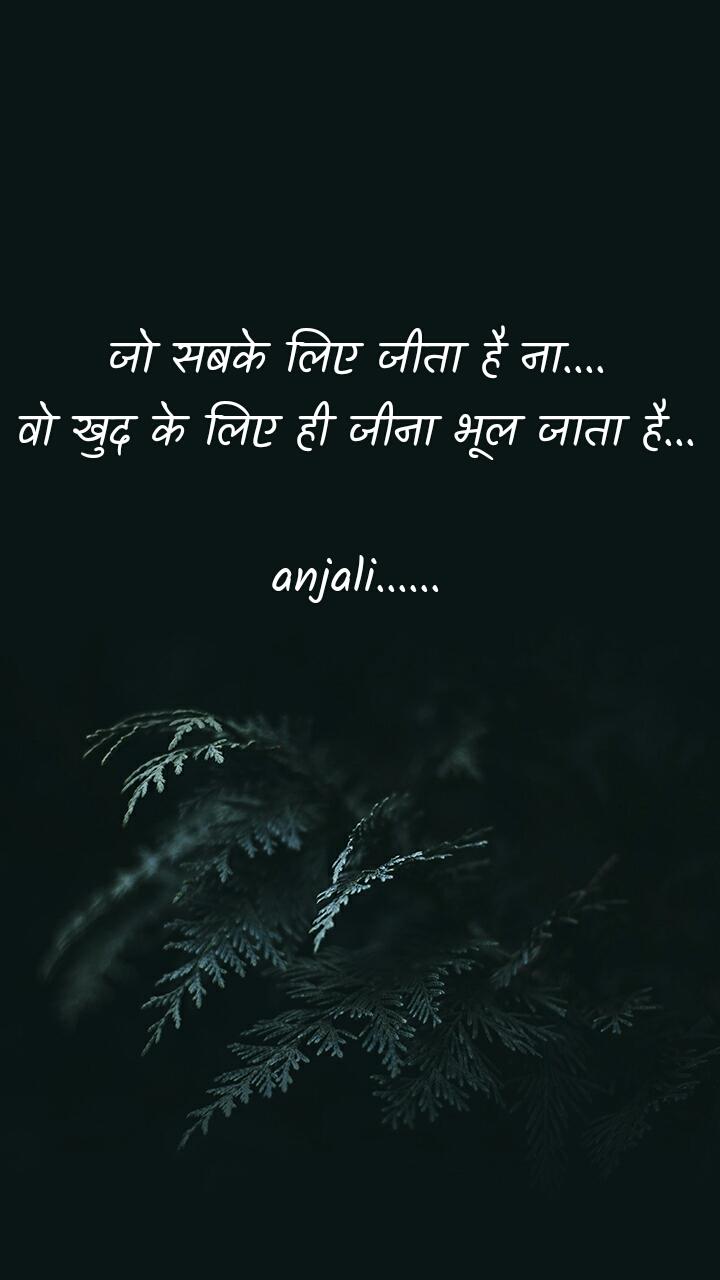 जो सबके लिए जीता है ना.... वो खुद के लिए ही जीना भूल जाता है...   anjali......