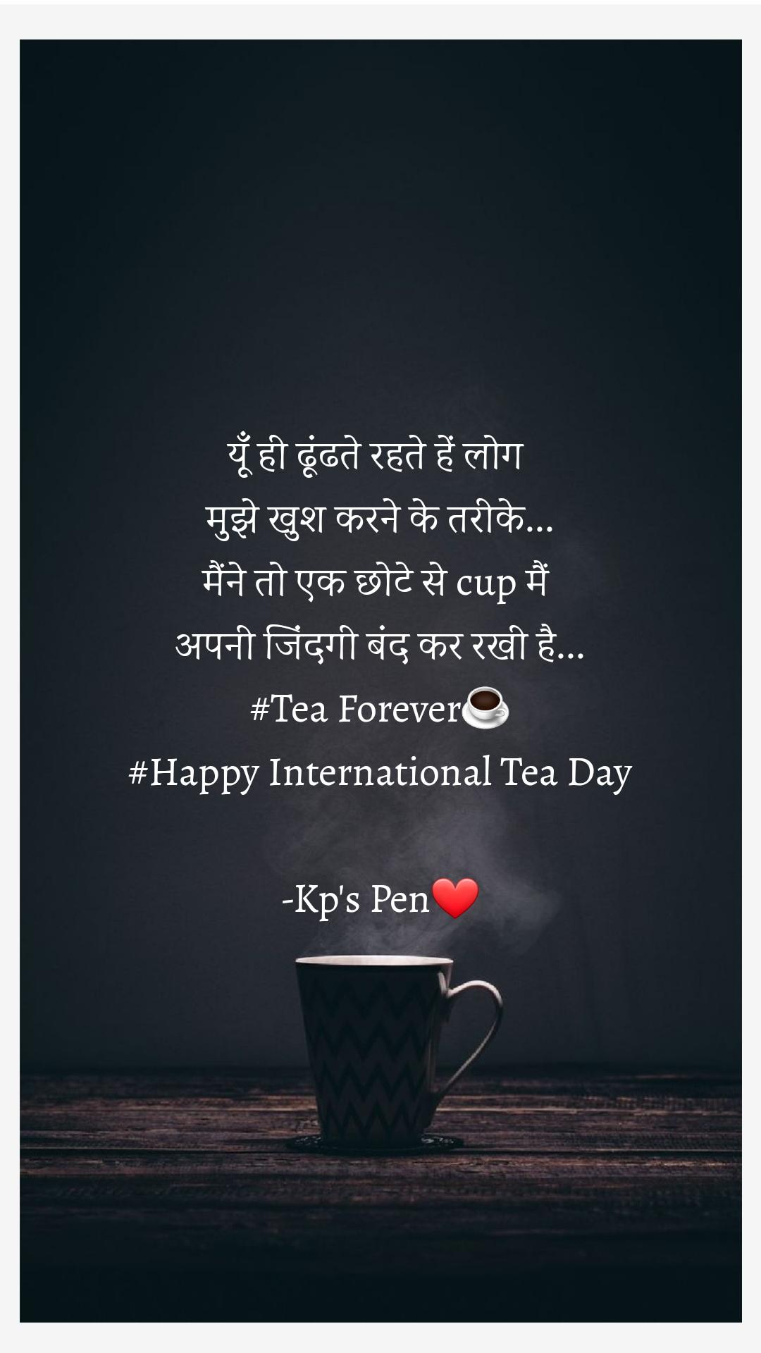 यूँ ही ढूंढते रहते हें लोग  मुझे खुश करने के तरीके... मैंने तो एक छोटे से cup मैं  अपनी जिंदगी बंद कर रखी है... #Tea Forever☕ #Happy International Tea Day  -Kp's Pen❤️