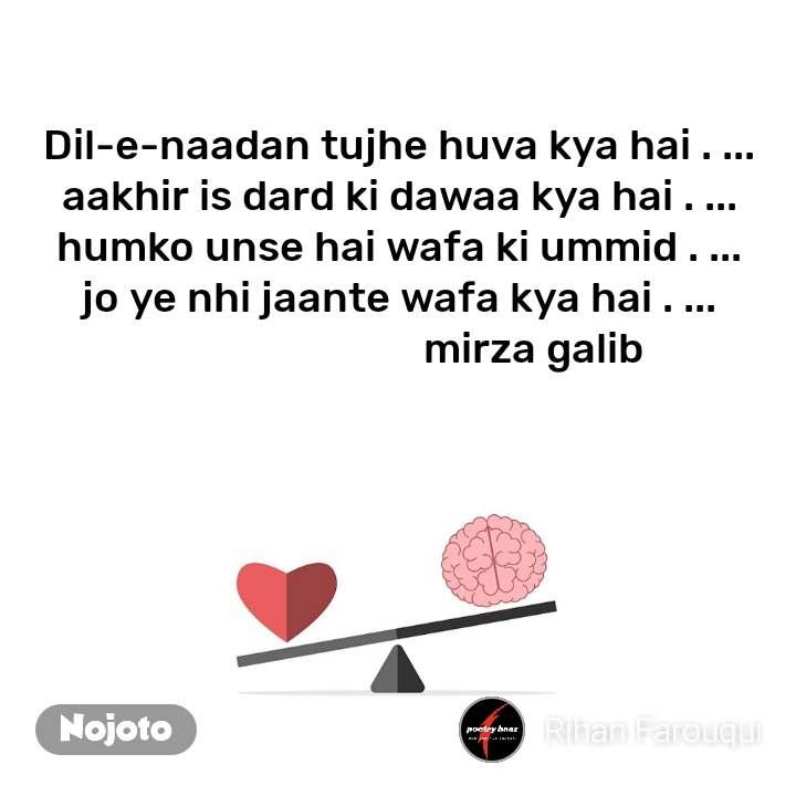 Dil-e-naadan tujhe huva kya hai . ... aakhir is dard ki dawaa kya hai . ... humko unse hai wafa ki ummid . ... jo ye nhi jaante wafa kya hai . ...                            mirza galib