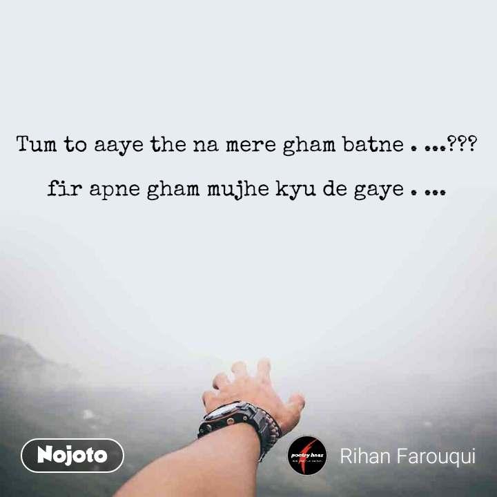 Tum to aaye the na mere gham batne . ...???  fir apne gham mujhe kyu de gaye . ...