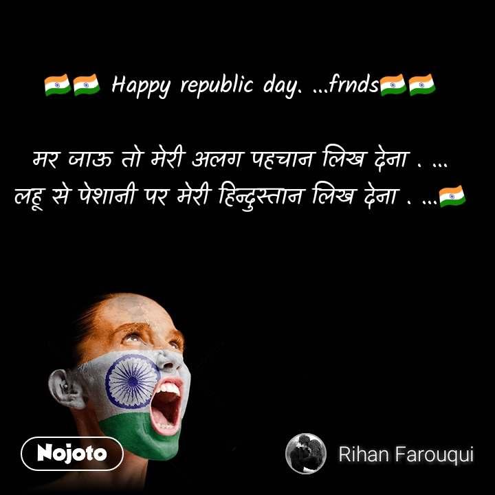 🇮🇳🇮🇳 Happy republic day. ...frnds🇮🇳🇮🇳   मर जाऊ तो मेरी अलग पहचान लिख देना . ... लहू से पेशानी पर मेरी हिन्दुस्तान लिख देना . ...🇮🇳