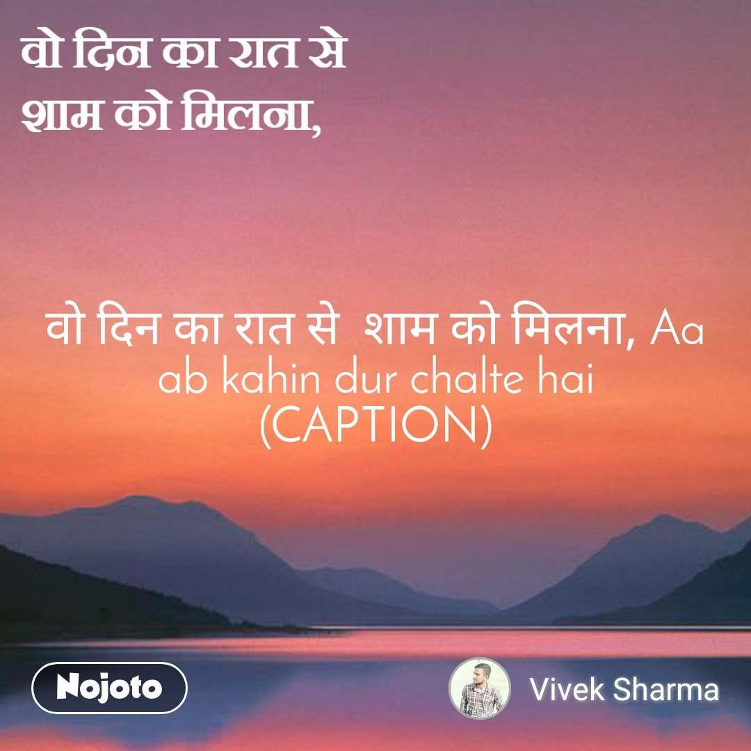 वो दिन का रात से  शाम को मिलना, वो दिन का रात से  शाम को मिलना, Aa ab kahin dur chalte hai (CAPTION)