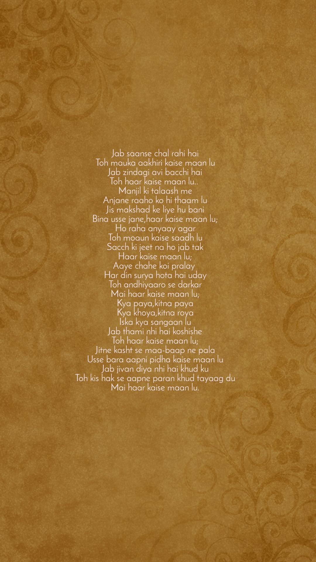 Jab saanse chal rahi hai Toh mauka aakhiri kaise maan lu Jab zindagi avi bacchi hai Toh haar kaise maan lu..  Manjil ki talaash me Anjane raaho ko hi thaam lu Jis makshad ke liye hu bani Bina usse jane,haar kaise maan lu; Ho raha anyaay agar Toh moaun kaise saadh lu Sacch ki jeet na ho jab tak Haar kaise maan lu; Aaye chahe koi pralay  Har din surya hota hai uday Toh andhiyaaro se darkar Mai haar kaise maan lu; Kya paya,kitna paya Kya khoya,kitna roya Iska kya sangaan lu Jab thami nhi hai koshishe Toh haar kaise maan lu; Jitne kasht se maa-baap ne pala Usse bara aapni pidha kaise maan lu Jab jivan diya nhi hai khud ku Toh kis hak se aapne paran khud tayaag du Mai haar kaise maan lu.