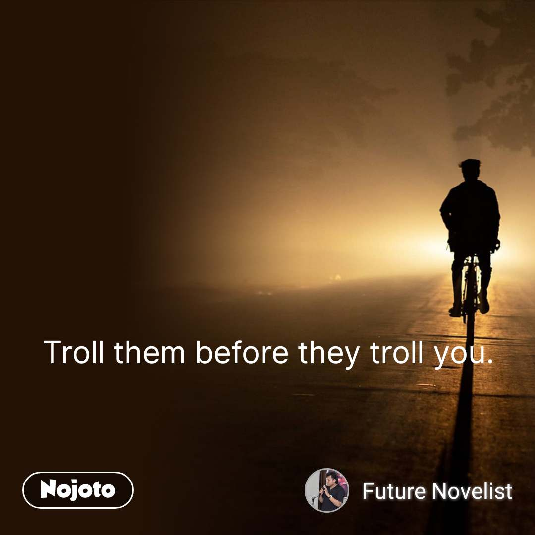 Troll them before they troll you.  #NojotoQuote