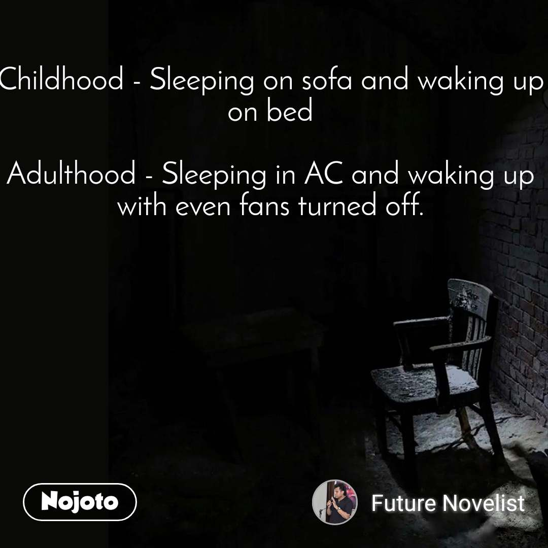 Childhood - Sleeping on sofa and waking up on bed  Adulthood - Sleeping in AC and waking up with even fans turned off.