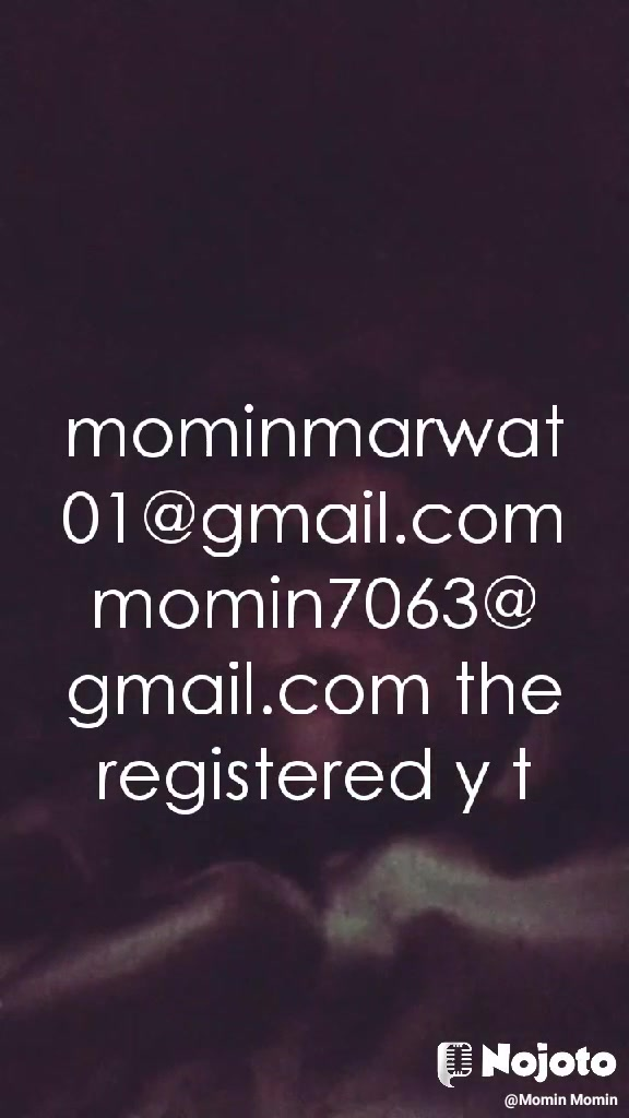 mominmarwat01@gmail.com momin7063@gmail.com the registered y t