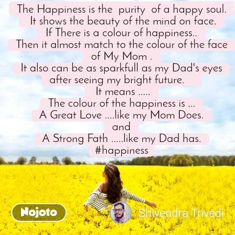 #DearZindagi The Happiness is the  purity  of a happy soul.  It shows the beauty of the mind on face. If There is a colour of happiness.. Then it almost match to the colour of the face of My Mom . It also can be as sparkfull as my Dad's eyes after seeing my bright future.     It means ..... The colour of the happiness is ... A Great Love ....like my Mom Does. and A Strong Fath .....like my Dad has. #happiness