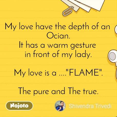 "My love have the depth of an  Ocian. It has a warm gesture  in front of my lady.  My love is a ....""FLAME"".  The pure and The true."