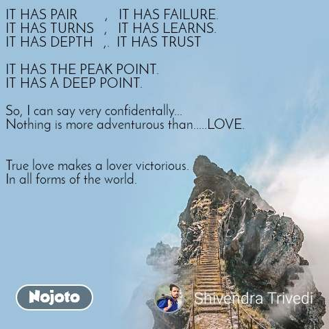 IT HAS PAIR        ,   IT HAS FAILURE. IT HAS TURNS   ,   IT HAS LEARNS. IT HAS DEPTH   ,.  IT HAS TRUST    IT HAS THE PEAK POINT. IT HAS A DEEP POINT.  So, I can say very confidentally... Nothing is more adventurous than.....LOVE.   True love makes a lover victorious. In all forms of the world.