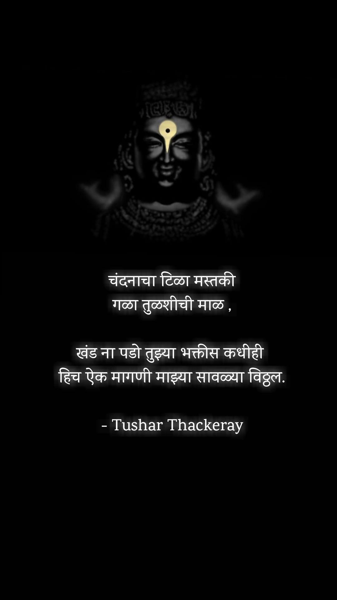 चंदनाचा टिळा मस्तकी गळा तुळशीची माळ ,  खंड ना पडो तुझ्या भक्तीस कधीही  हिच ऐक मागणी माझ्या सावळ्या विठ्ठल.  - Tushar Thackeray