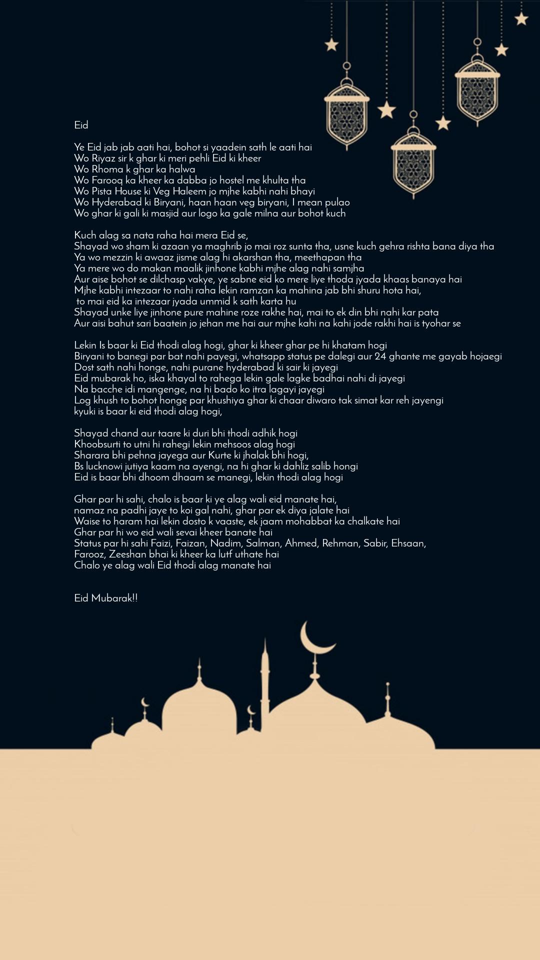Eid  Ye Eid jab jab aati hai, bohot si yaadein sath le aati hai Wo Riyaz sir k ghar ki meri pehli Eid ki kheer Wo Rhoma k ghar ka halwa Wo Farooq ka kheer ka dabba jo hostel me khulta tha Wo Pista House ki Veg Haleem jo mjhe kabhi nahi bhayi Wo Hyderabad ki Biryani, haan haan veg biryani, I mean pulao Wo ghar ki gali ki masjid aur logo ka gale milna aur bohot kuch  Kuch alag sa nata raha hai mera Eid se, Shayad wo sham ki azaan ya maghrib jo mai roz sunta tha, usne kuch gehra rishta bana diya tha Ya wo mezzin ki awaaz jisme alag hi akarshan tha, meethapan tha Ya mere wo do makan maalik jinhone kabhi mjhe alag nahi samjha Aur aise bohot se dilchasp vakye, ye sabne eid ko mere liye thoda jyada khaas banaya hai Mjhe kabhi intezaar to nahi raha lekin ramzan ka mahina jab bhi shuru hota hai,  to mai eid ka intezaar jyada ummid k sath karta hu  Shayad unke liye jinhone pure mahine roze rakhe hai, mai to ek din bhi nahi kar pata Aur aisi bahut sari baatein jo jehan me hai aur mjhe kahi na kahi jode rakhi hai is tyohar se  Lekin Is baar ki Eid thodi alag hogi, ghar ki kheer ghar pe hi khatam hogi Biryani to banegi par bat nahi payegi, whatsapp status pe dalegi aur 24 ghante me gayab hojaegi Dost sath nahi honge, nahi purane hyderabad ki sair ki jayegi Eid mubarak ho, iska khayal to rahega lekin gale lagke badhai nahi di jayegi Na bacche idi mangenge, na hi bado ko itra lagayi jayegi Log khush to bohot honge par khushiya ghar ki chaar diwaro tak simat kar reh jayengi kyuki is baar ki eid thodi alag hogi,  Shayad chand aur taare ki duri bhi thodi adhik hogi Khoobsurti to utni hi rahegi lekin mehsoos alag hogi Sharara bhi pehna jayega aur Kurte ki jhalak bhi hogi, Bs lucknowi jutiya kaam na ayengi, na hi ghar ki dahliz salib hongi Eid is baar bhi dhoom dhaam se manegi, lekin thodi alag hogi  Ghar par hi sahi, chalo is baar ki ye alag wali eid manate hai,  namaz na padhi jaye to koi gal nahi, ghar par ek diya jalate hai Waise to haram hai lekin dosto k vaaste, ek jaam mohabbat 