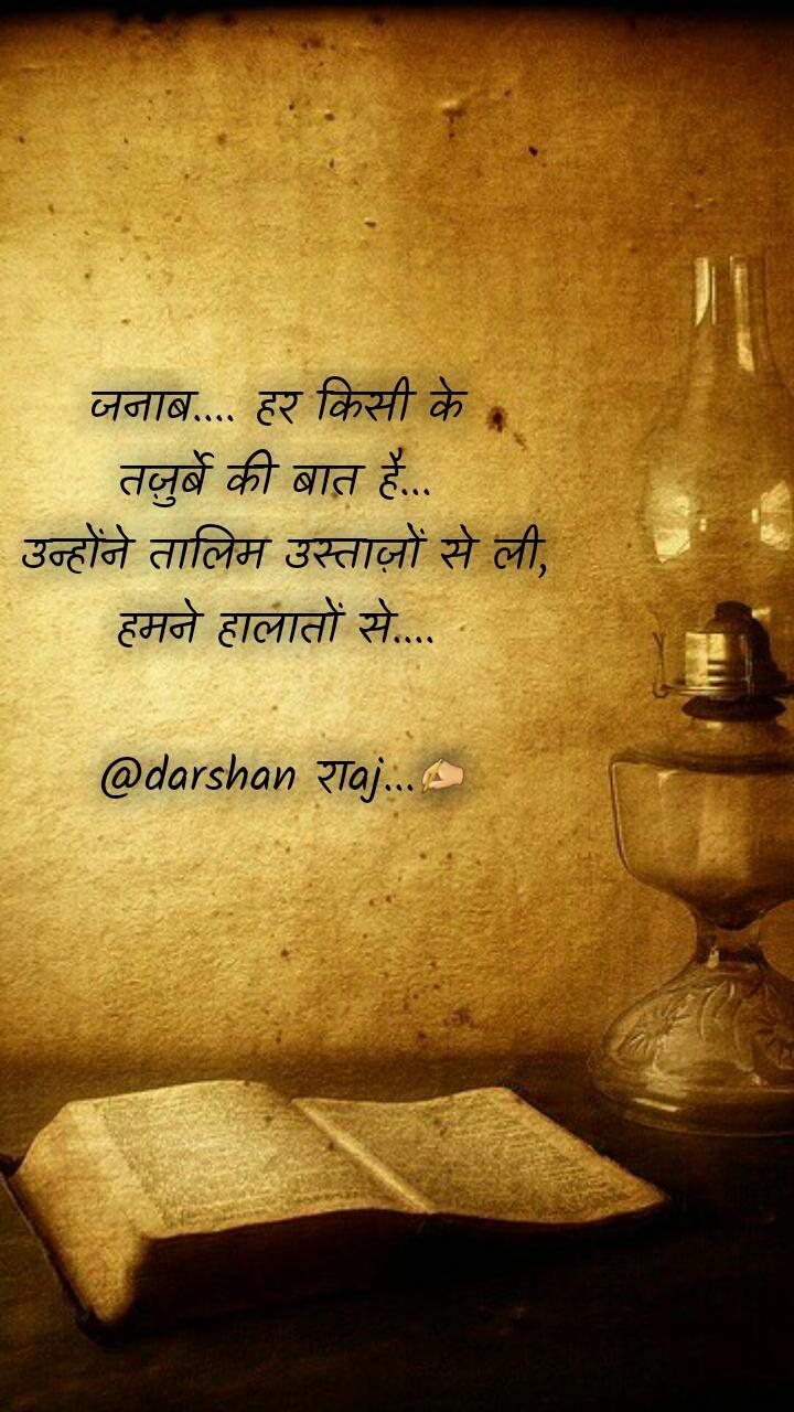 जनाब.... हर किसी के  तज़ुर्बे की बात है...   उन्होंने तालिम उस्ताज़ों से ली,  हमने हालातों से....   @darshan राaj...✍️