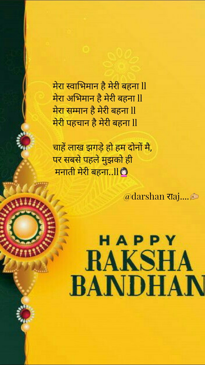 मेरा स्वाभिमान है मेरी बहना ll मेरा अभिमान है मेरी बहना ll मेरा सम्मान है मेरी बहना ll मेरी पहचान है मेरी बहना ll  चाहें लाख झगड़े हो हम दोनों मै,  पर सबसे पहले मुझको ही  मनाती मेरी बहना..ll👩                                  @darshan राaj....✍️