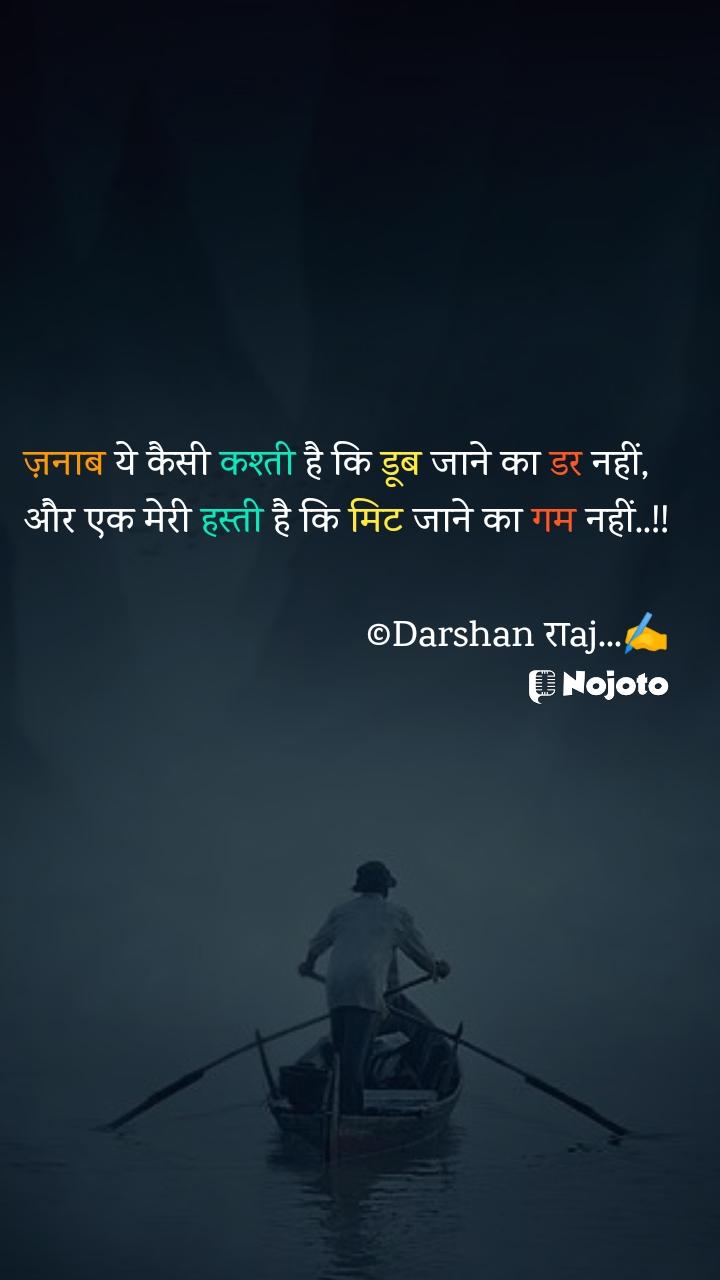 ज़नाब ये कैसी कश्ती है कि डूब जाने का डर नहीं,   और एक मेरी हस्ती है कि मिट जाने का गम नहीं..!!  ©Darshan राaj...✍️