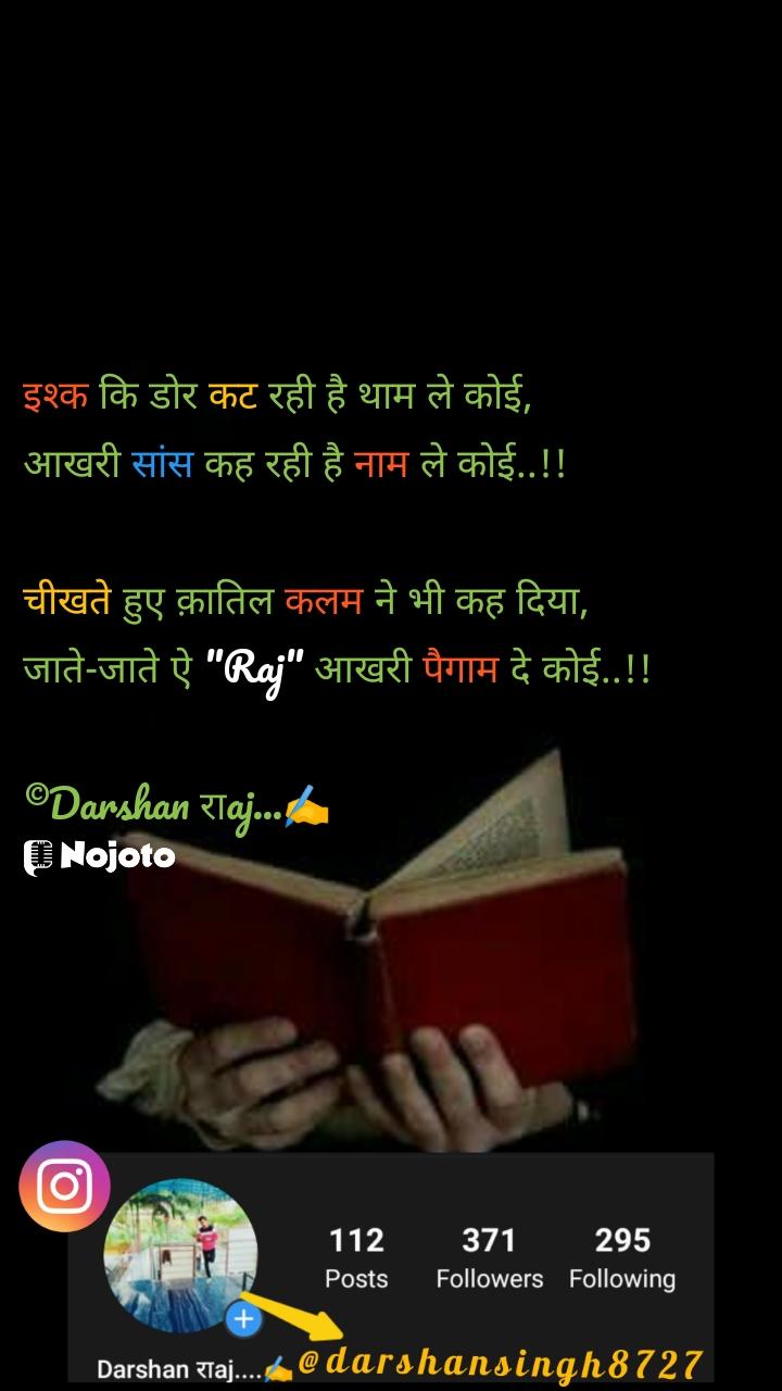"""इश्क कि डोर कट रही है थाम ले कोई,  आखरी सांस कह रही है नाम ले कोई..!!  चीखते हुए क़ातिल कलम ने भी कह दिया,  जाते-जाते ऐ """"Raj"""" आखरी पैगाम दे कोई..!!  ©Darshan राaj...✍️"""