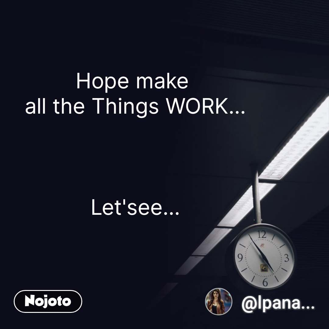 Hope make  all the Things WORK...    Let'see... #NojotoQuote