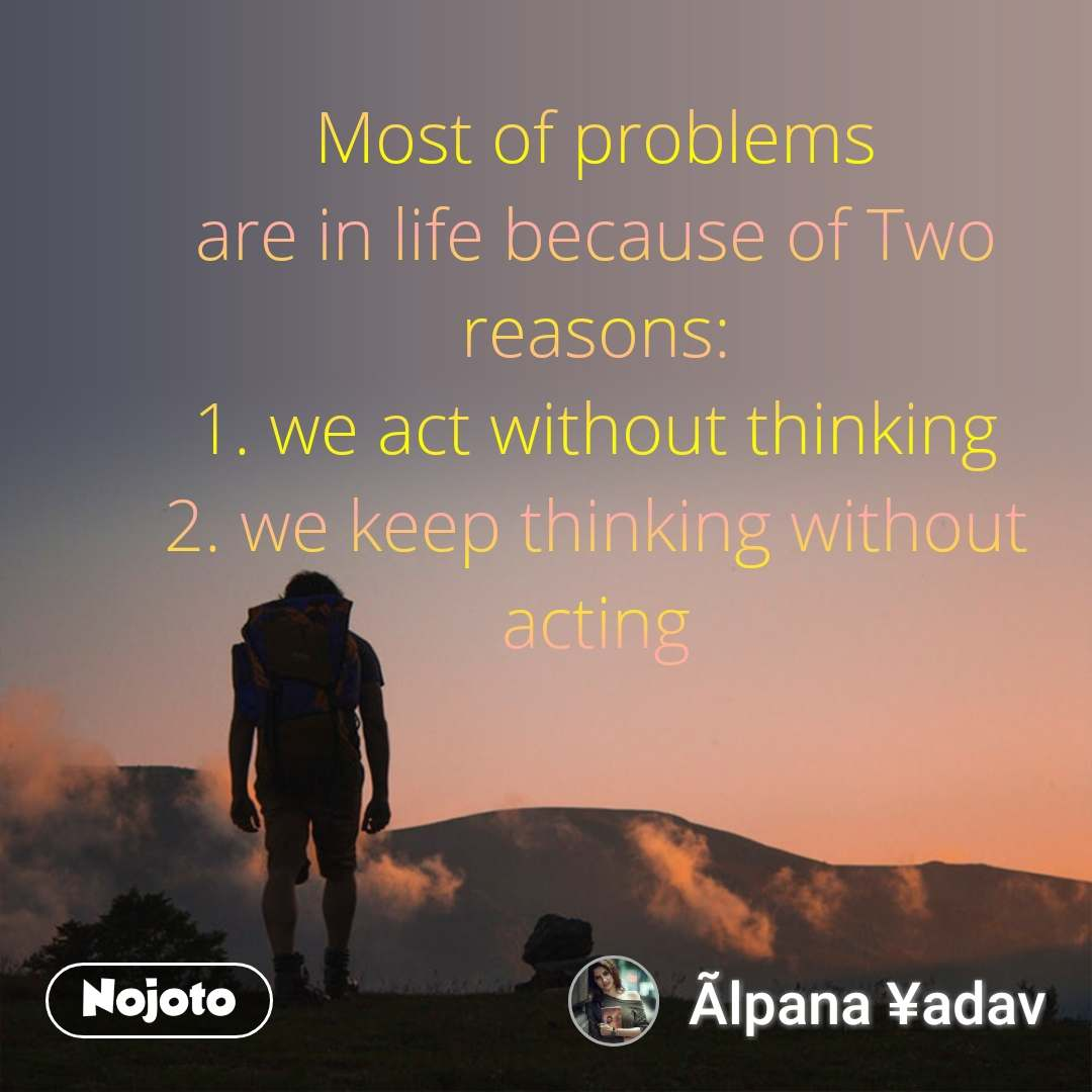 Most of problems are in life because of Two reasons: 1. we act without thinking 2. we keep thinking without acting #NojotoQuote
