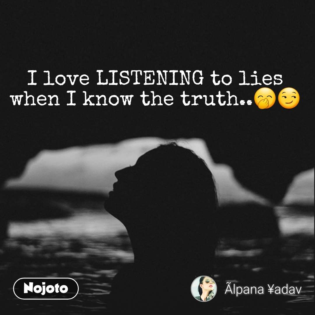 I love LISTENING to lies when I know the truth..🤭😏 #NojotoQuote