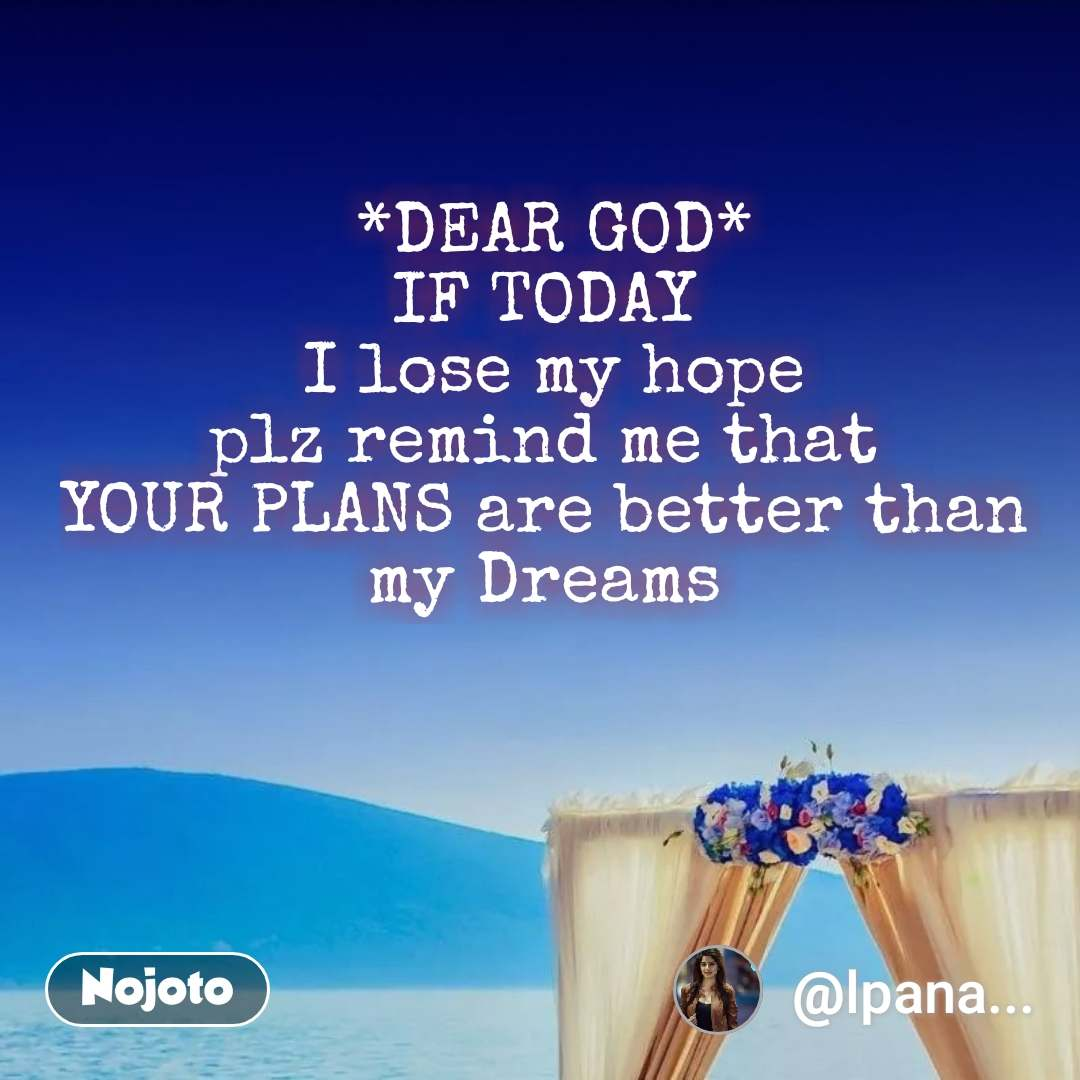 *DEAR GOD* IF TODAY  I lose my hope plz remind me that  YOUR PLANS are better than  my Dreams  #NojotoQuote