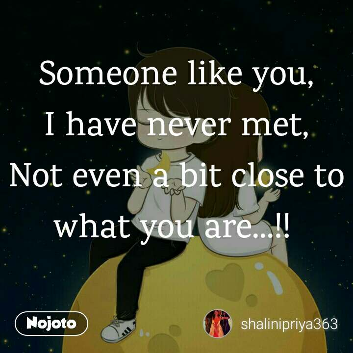 Someone like you, I have never met, Not even a bit close to what you are...!!
