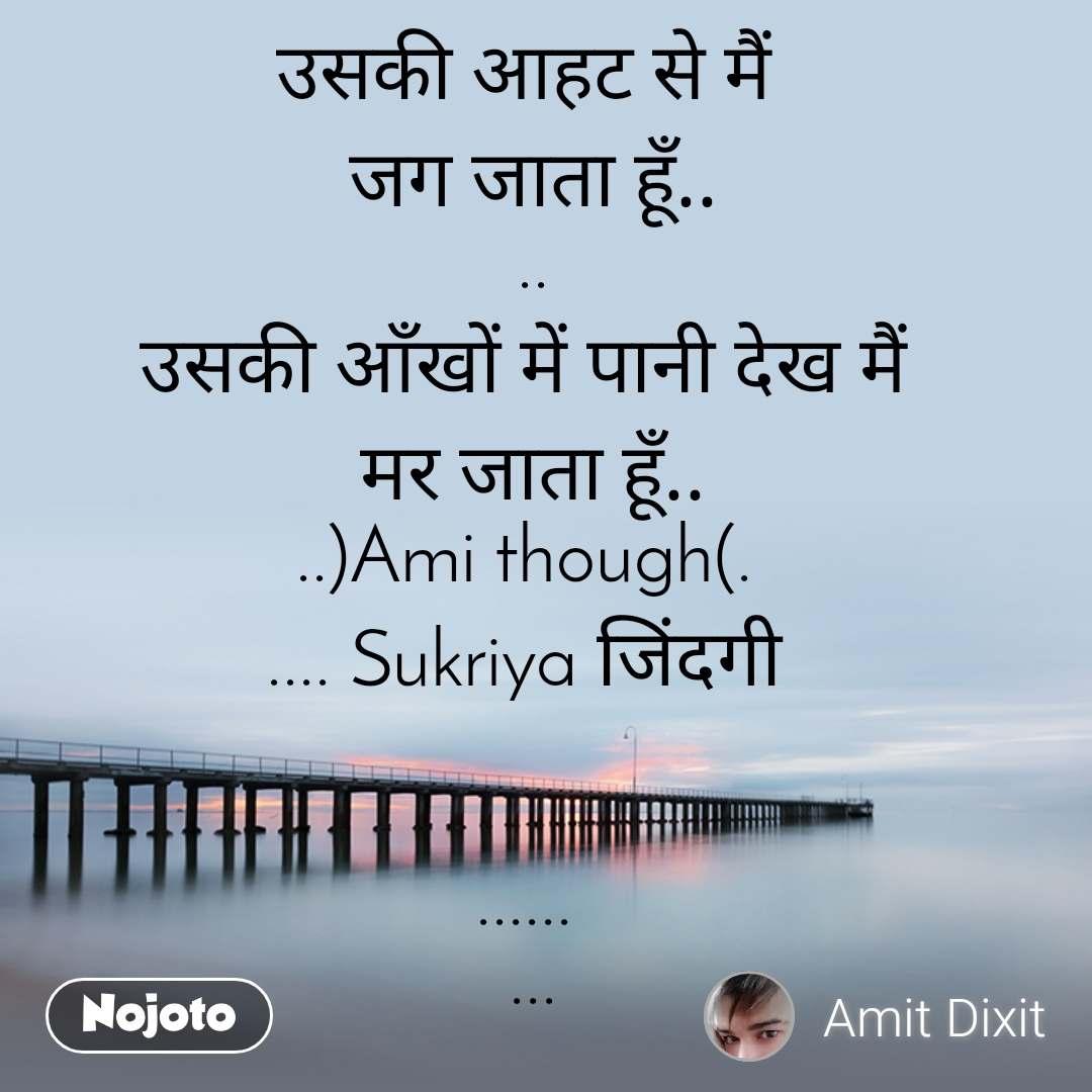उसकी आहट से मैं  जग जाता हूँ.. .. उसकी आँखों में पानी देख मैं  मर जाता हूँ.. ..)Ami though(.  .... Sukriya जिंदगी    ......  ...