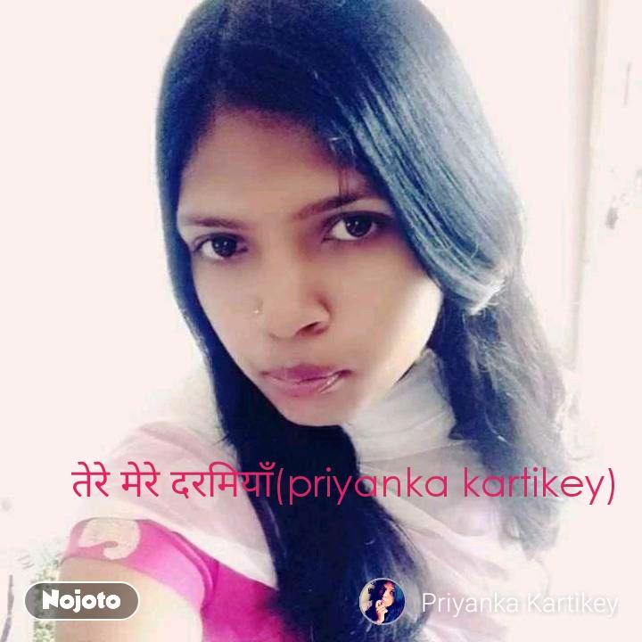 तेरे मेरे दरमियाँ(priyanka kartikey)