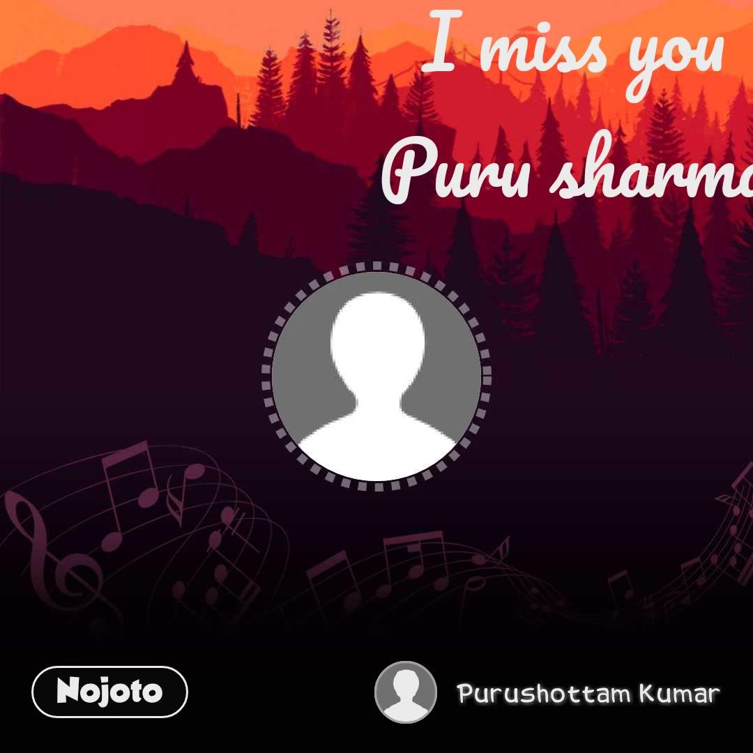 I miss you Puru sharma